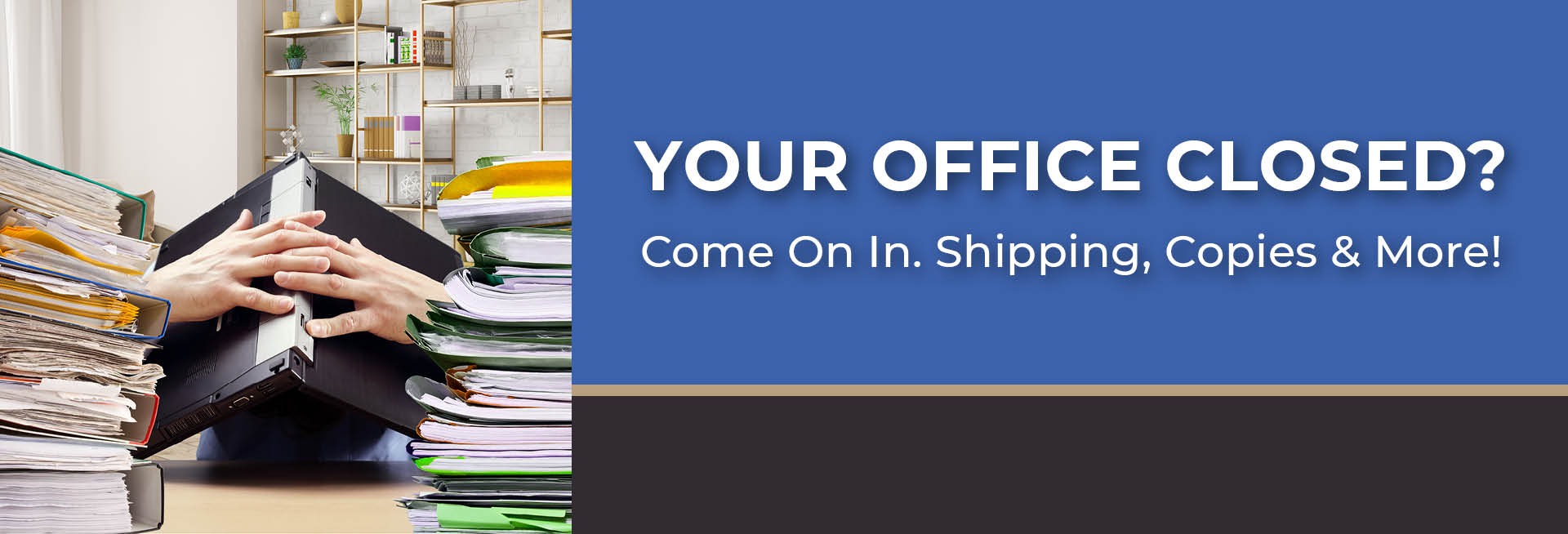 Your Office Closed? Come On In. Shipping, Copies & More!